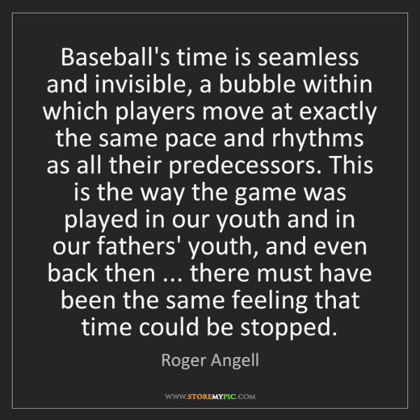 Roger Angell: Baseball's time is seamless and invisible, a bubble within...