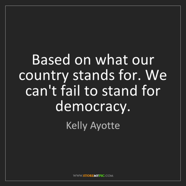 Kelly Ayotte: Based on what our country stands for. We can't fail to...
