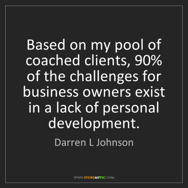 Darren L Johnson: Based on my pool of coached clients, 90% of the challenges...