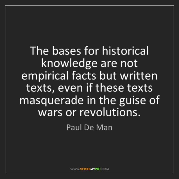 Paul De Man: The bases for historical knowledge are not empirical...