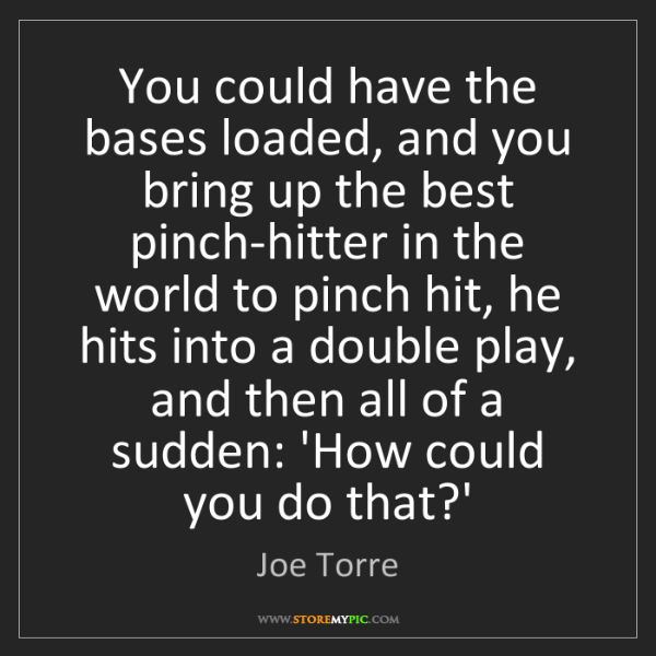 Joe Torre: You could have the bases loaded, and you bring up the...