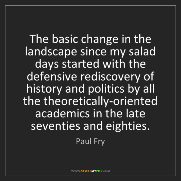 Paul Fry: The basic change in the landscape since my salad days...