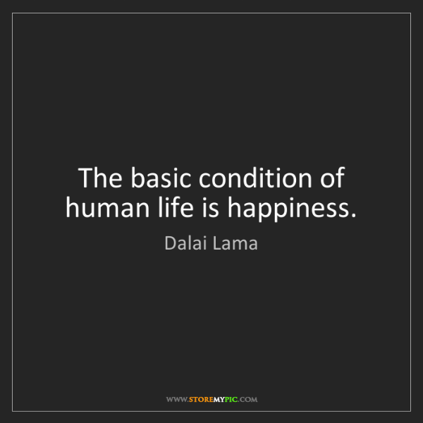 Dalai Lama: The basic condition of human life is happiness.