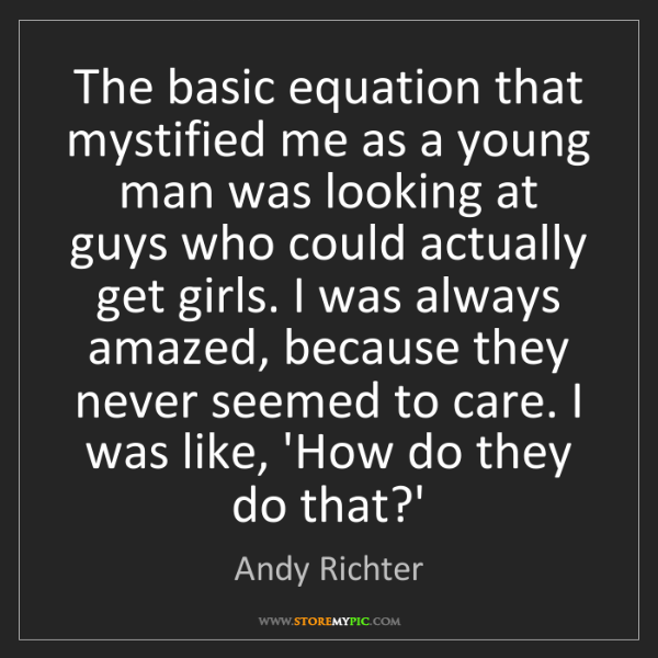 Andy Richter: The basic equation that mystified me as a young man was...