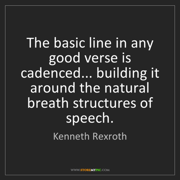 Kenneth Rexroth: The basic line in any good verse is cadenced... building...