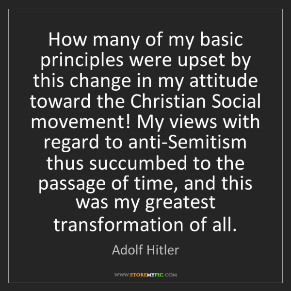 Adolf Hitler: How many of my basic principles were upset by this change...