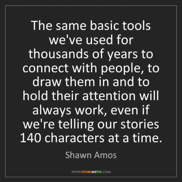 Shawn Amos: The same basic tools we've used for thousands of years...
