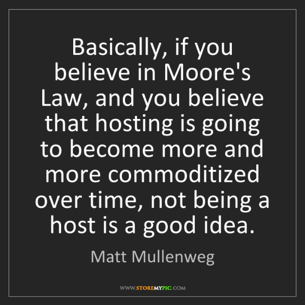 Matt Mullenweg: Basically, if you believe in Moore's Law, and you believe...