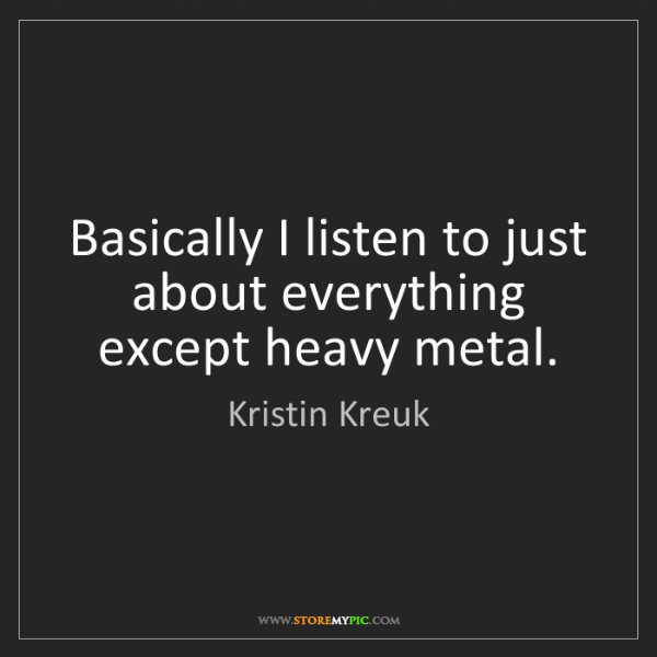 Kristin Kreuk: Basically I listen to just about everything except heavy...