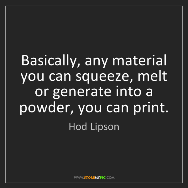 Hod Lipson: Basically, any material you can squeeze, melt or generate...