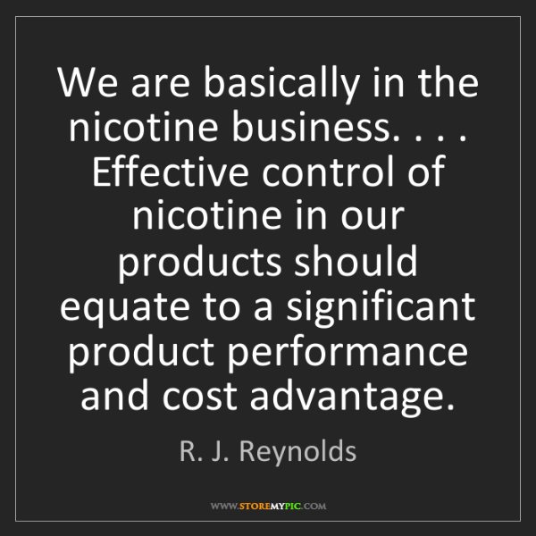 R. J. Reynolds: We are basically in the nicotine business. . . . Effective...