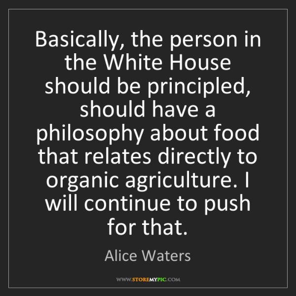 Alice Waters: Basically, the person in the White House should be principled,...
