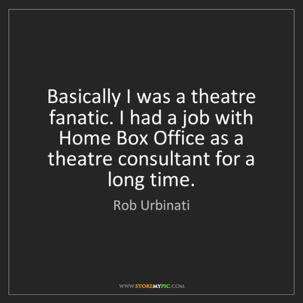 Rob Urbinati: Basically I was a theatre fanatic. I had a job with Home...