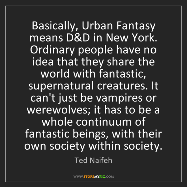Ted Naifeh: Basically, Urban Fantasy means D&D in New York. Ordinary...