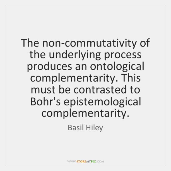 The non-commutativity of the underlying process produces an ontological complementarity. This must .