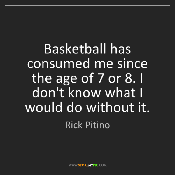Rick Pitino: Basketball has consumed me since the age of 7 or 8. I...