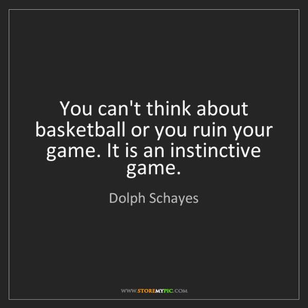Dolph Schayes: You can't think about basketball or you ruin your game....