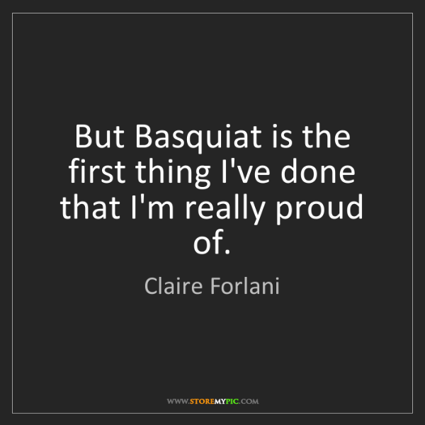 Claire Forlani: But Basquiat is the first thing I've done that I'm really...