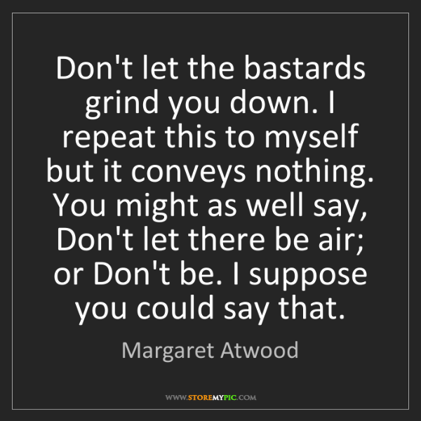 Margaret Atwood: Don't let the bastards grind you down. I repeat this...