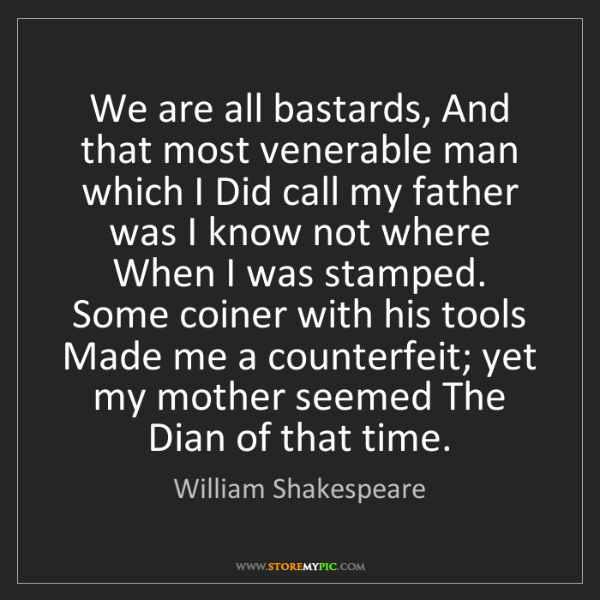 William Shakespeare: We are all bastards, And that most venerable man which...