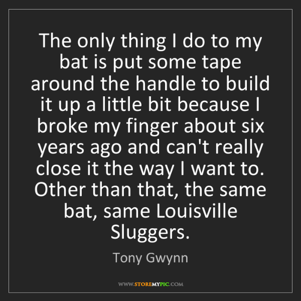 Tony Gwynn: The only thing I do to my bat is put some tape around...