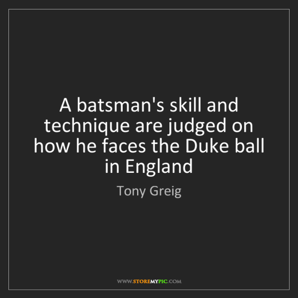 Tony Greig: A batsman's skill and technique are judged on how he...
