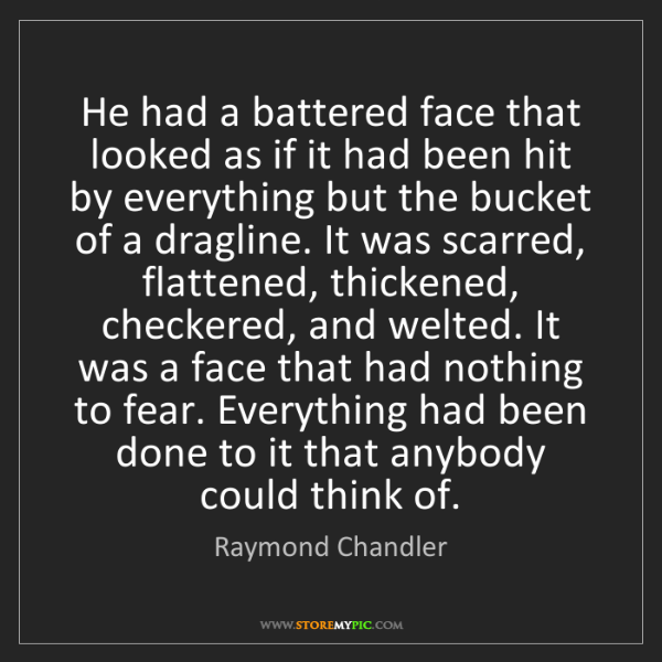 Raymond Chandler: He had a battered face that looked as if it had been...
