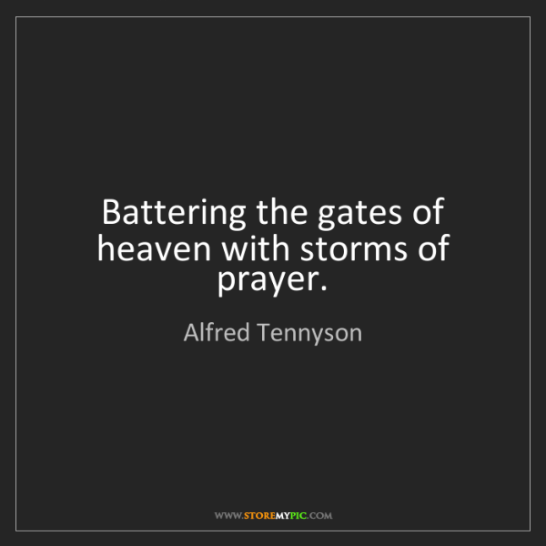 Alfred Tennyson: Battering the gates of heaven with storms of prayer.