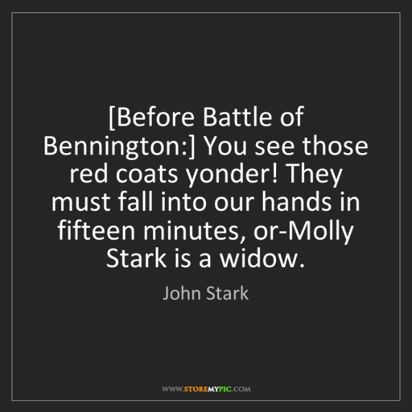 John Stark: [Before Battle of Bennington:] You see those red coats...