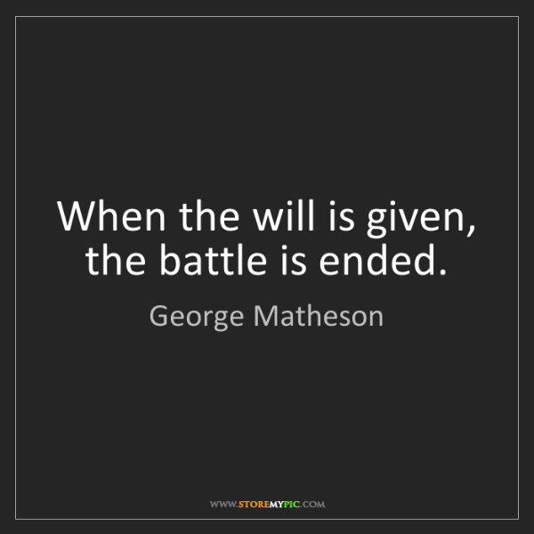 George Matheson: When the will is given, the battle is ended.