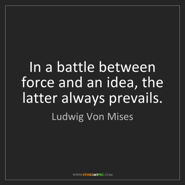 Ludwig Von Mises: In a battle between force and an idea, the latter always...