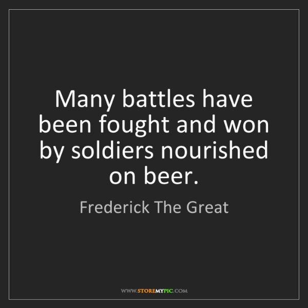Frederick The Great: Many battles have been fought and won by soldiers nourished...
