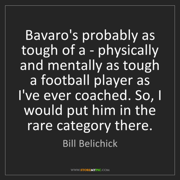 Bill Belichick: Bavaro's probably as tough of a - physically and mentally...