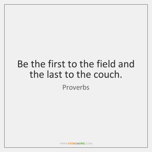 Be the first to the field and the last to the couch.