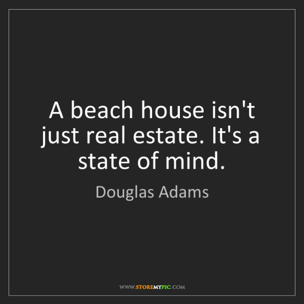 Douglas Adams: A beach house isn't just real estate. It's a state of...