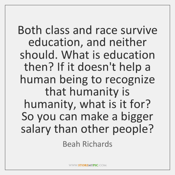 Both class and race survive education, and neither should. What is education ...