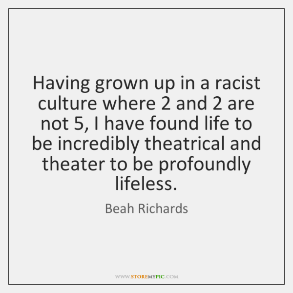 Having grown up in a racist culture where 2 and 2 are not 5, I ...