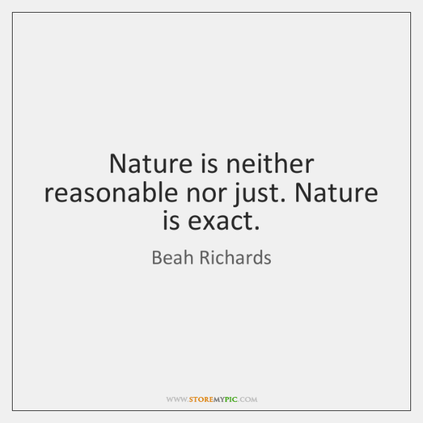 Nature is neither reasonable nor just. Nature is exact.
