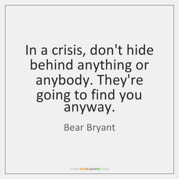 In a crisis, don't hide behind anything or anybody. They're going to ...