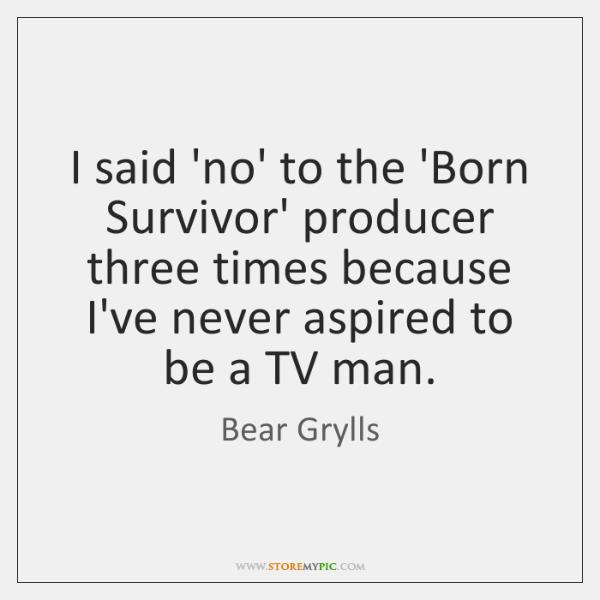 I said 'no' to the 'Born Survivor' producer three times because I've ...