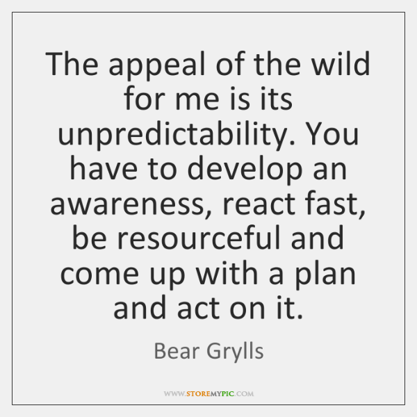 The appeal of the wild for me is its unpredictability. You have ...