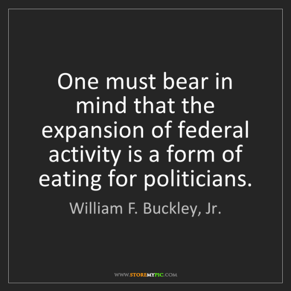 William F. Buckley, Jr.: One must bear in mind that the expansion of federal activity...