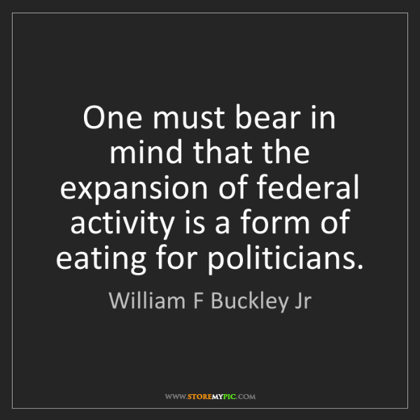 William F Buckley Jr: One must bear in mind that the expansion of federal activity...