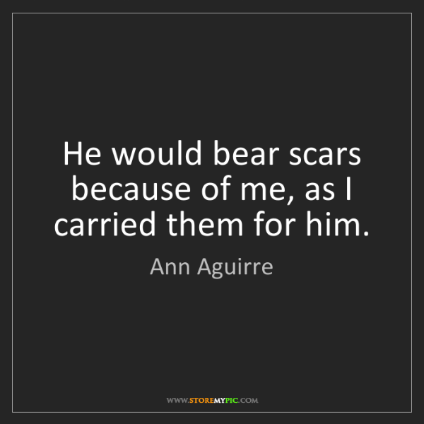 Ann Aguirre: He would bear scars because of me, as I carried them...