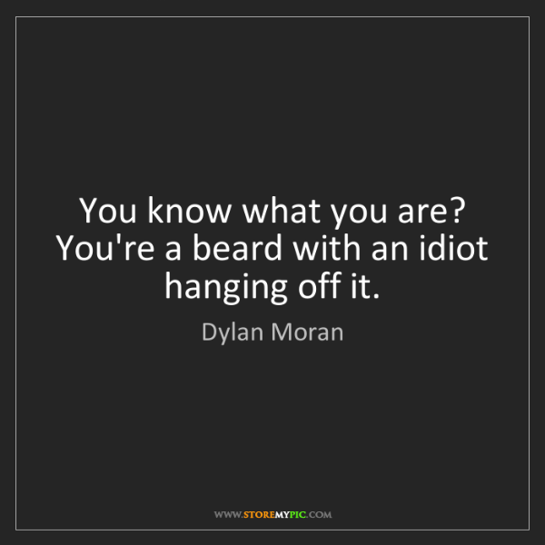 Dylan Moran: You know what you are? You're a beard with an idiot hanging...