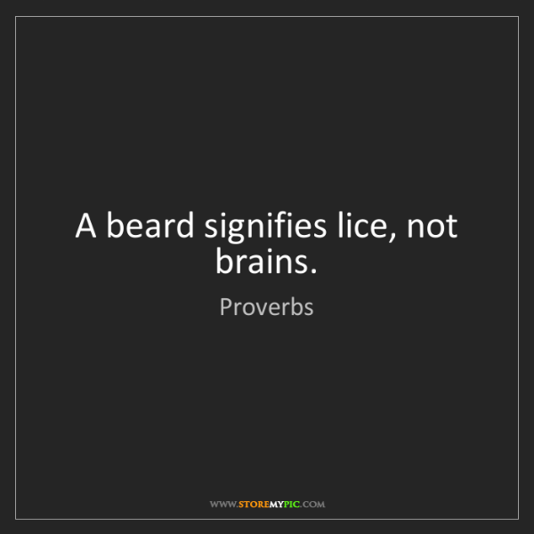 Proverbs: A beard signifies lice, not brains.