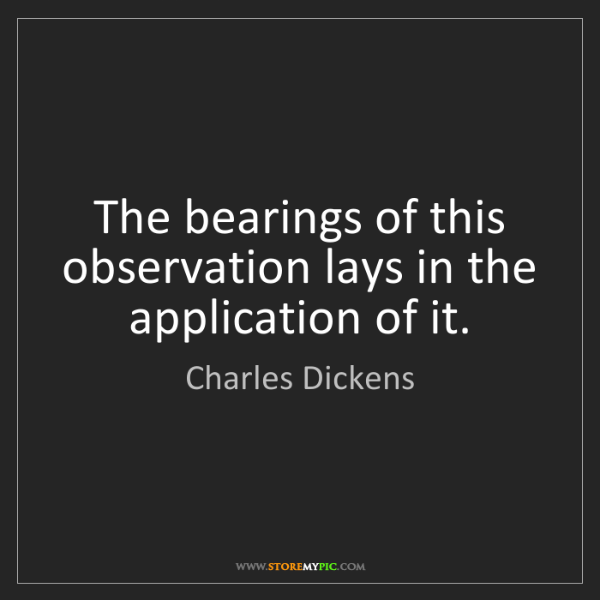 Charles Dickens: The bearings of this observation lays in the application...