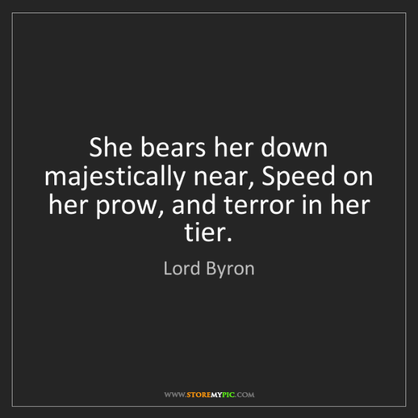 Lord Byron: She bears her down majestically near, Speed on her prow,...