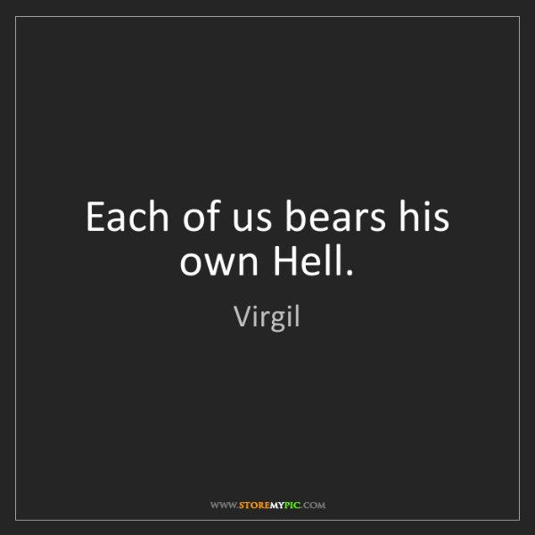 Virgil: Each of us bears his own Hell.