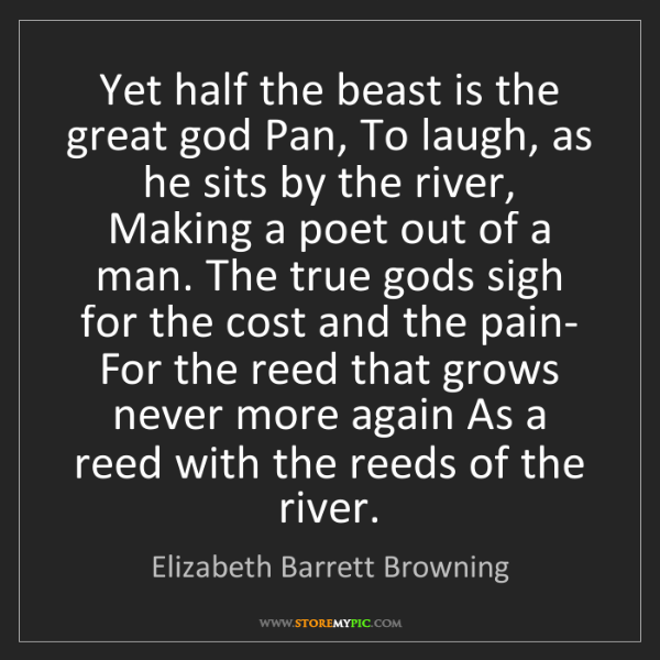 Elizabeth Barrett Browning: Yet half the beast is the great god Pan, To laugh, as...